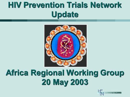 HIV Prevention Trials Network Update Africa Regional Working Group 20 May 2003.