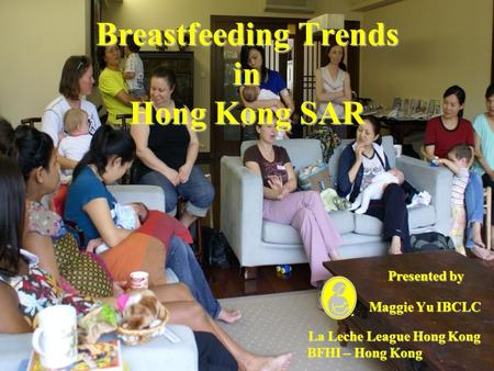 Breastfeeding Trends in Hong Kong SAR Presented by Maggie Yu IBCLC Maggie Yu IBCLC La Leche League Hong Kong La Leche League Hong Kong BFHI – Hong Kong.