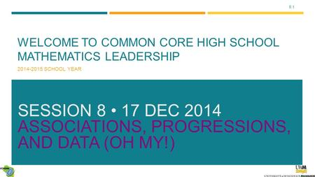 8.1 WELCOME TO COMMON CORE HIGH SCHOOL MATHEMATICS LEADERSHIP 2014-2015 SCHOOL YEAR SESSION 8 17 DEC 2014 ASSOCIATIONS, PROGRESSIONS, <strong>AND</strong> DATA (OH MY!)