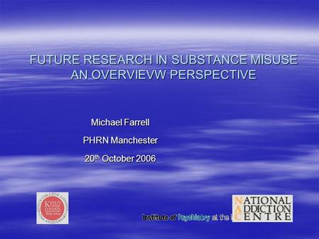 FUTURE RESEARCH IN SUBSTANCE MISUSE AN OVERVIEVW PERSPECTIVE Michael Farrell PHRN Manchester 20 th October 2006.