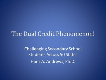 The Dual Credit Phenomenon! Challenging Secondary School Students Across 50 States Hans A. Andrews, Ph.D.