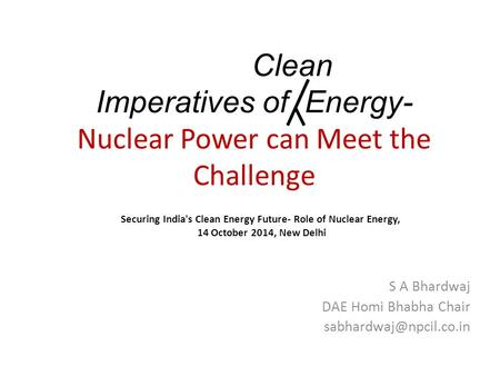 Clean Imperatives of Energy- Nuclear Power can Meet the Challenge S A Bhardwaj DAE Homi Bhabha Chair Securing India's Clean Energy.