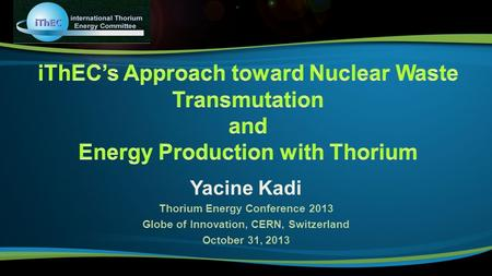 Yacine Kadi Thorium Energy Conference 2013 Globe of Innovation, CERN, Switzerland October 31, 2013.