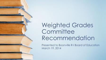 Weighted Grades Committee Recommendation Presented to Boonville R-I Board of Education March 19, 2014.