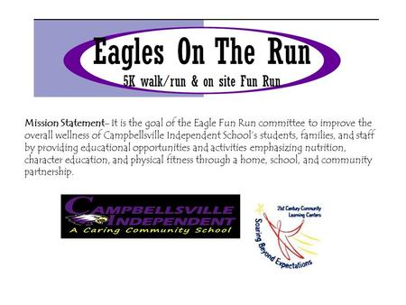 Mission Statement- It is the goal of the Eagle Fun Run committee to improve the overall wellness of Campbellsville Independent School's students, families,