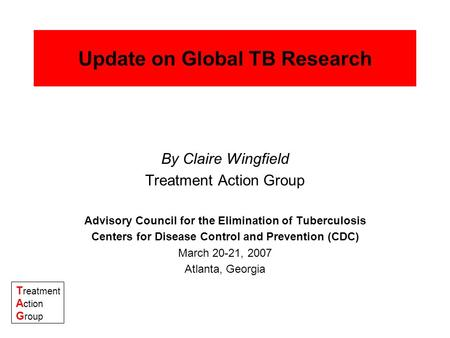 T reatment A ction G roup Update on Global TB Research By Claire Wingfield Treatment Action Group Advisory Council for the Elimination of Tuberculosis.