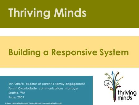 Thriving Minds Erin Offord, director of parent & family engagement Funmi Okunbolade, communications manager Seattle, WA June, 2009 Building a Responsive.