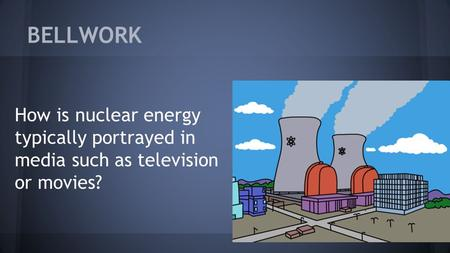 BELLWORK How is nuclear energy typically portrayed in media such as television or movies?