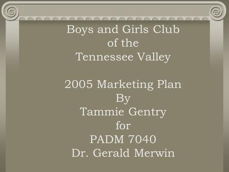 Boys and Girls Club of the Tennessee Valley 2005 Marketing Plan By Tammie Gentry for PADM 7040 Dr. Gerald Merwin.