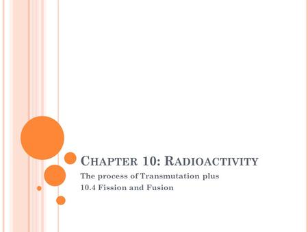 C HAPTER 10: R ADIOACTIVITY The process of Transmutation plus 10.4 Fission and Fusion.
