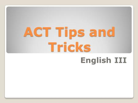 ACT Tips and Tricks English III. What is the ACT exactly? The ACT is an achievement test, measuring what a student has learned in school. The ACT is a.
