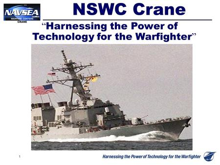 "1 "" Harnessing the Power of Technology for the Warfighter "" NSWC Crane."