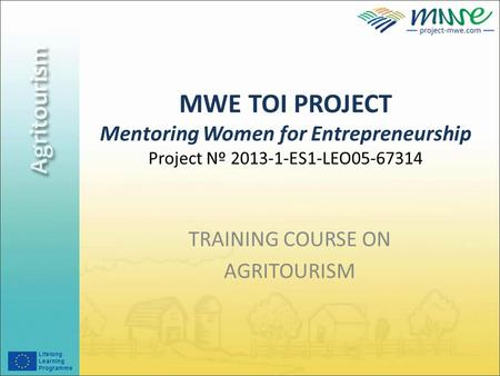MWE TOI PROJECT Mentoring Women for Entrepreneurship Project Nº 2013-1-ES1-LEO05-67314 TRAINING COURSE ON AGRITOURISM.