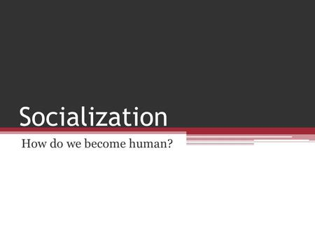 Socialization How do we become human?.