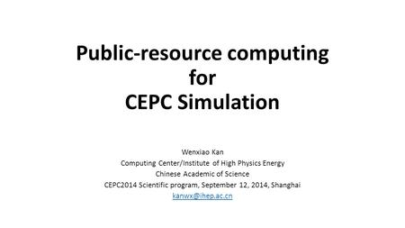 Public-resource computing for CEPC Simulation Wenxiao Kan Computing Center/Institute of High Physics Energy Chinese Academic of Science CEPC2014 Scientific.