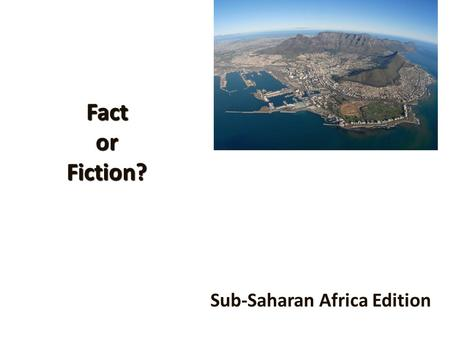 Fact or Fiction? Sub-Saharan Africa Edition. Poverty 10 of the 20 poorest nations in the world are African.