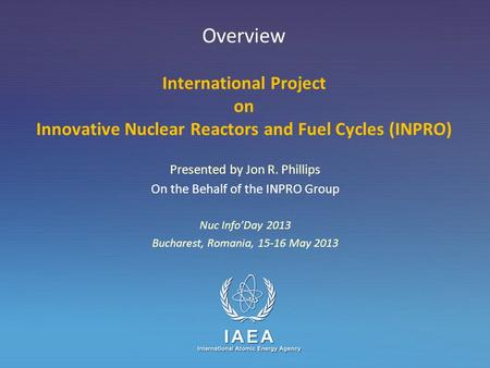 IAEA International Atomic Energy Agency Overview International Project on Innovative Nuclear Reactors and Fuel Cycles (INPRO) Presented by Jon R. Phillips.
