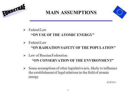 "1 MAIN ASSUMPTIONS  Federal Law ""ON USE OF THE ATOMIC ENERGY""  Federal Law ""ON RADIATION SAFETY OF THE POPULATION""  Law of Russian Federation ""ON CONSERVATION."
