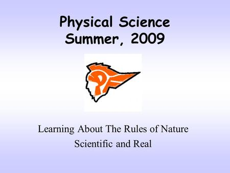 Physical Science Summer, 2009 Learning About The Rules of Nature Scientific and Real.