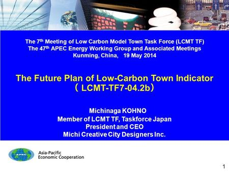 The 7 th Meeting of Low Carbon Model Town Task Force (LCMT TF) The 47 th APEC Energy Working Group and Associated Meetings Kunming, China, 19 May 2014.