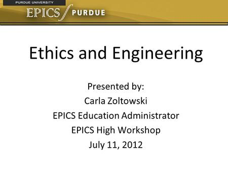 Ethics and Engineering Presented by: Carla Zoltowski EPICS Education Administrator EPICS High Workshop July 11, 2012.