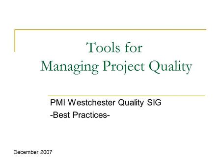 Tools for Managing Project Quality PMI Westchester Quality SIG -Best Practices- December 2007.