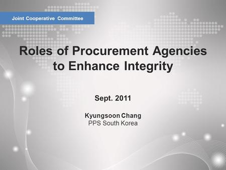 Roles of Procurement Agencies to Enhance Integrity Joint Cooperative Committee Sept. 2011 Kyungsoon Chang PPS South Korea.