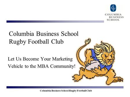 Columbia Business School Rugby Football Club Let Us Become Your Marketing Vehicle to the MBA Community!