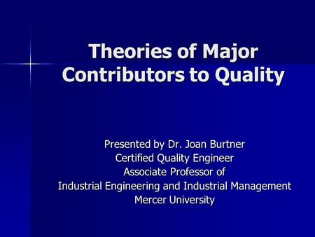 Theories of Major Contributors to Quality Presented by Dr. Joan Burtner Certified Quality Engineer Associate Professor of Industrial Engineering and Industrial.