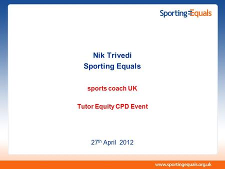 Nik Trivedi Sporting Equals sports coach UK Tutor Equity CPD Event 27 th April 2012.