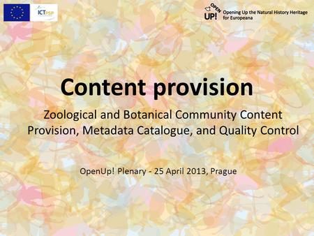 Content provision Zoological and Botanical Community Content Provision, Metadata Catalogue, and Quality Control OpenUp! Plenary - 25 April 2013, Prague.