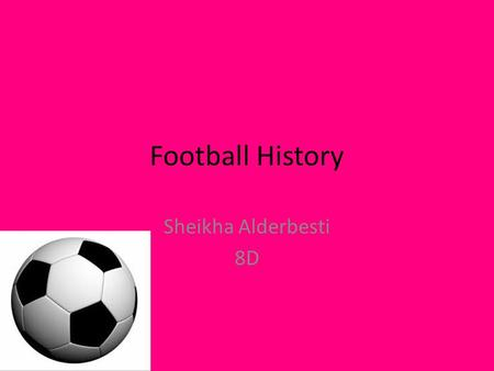 "Football History Sheikha Alderbesti 8D. Where did football originate from? Greeks used to play a form of football called ""Episkyros"" which they played."