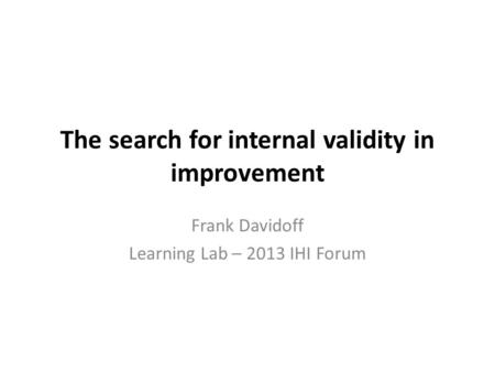 The search for internal validity in improvement Frank Davidoff Learning Lab – 2013 IHI Forum.