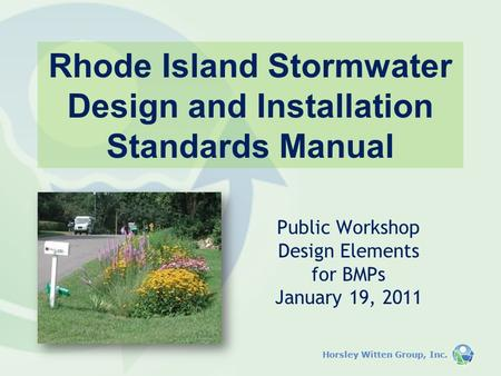 Horsley Witten Group, Inc. Rhode Island Stormwater Design and Installation Standards Manual Public Workshop Design Elements for BMPs January 19, 2011.