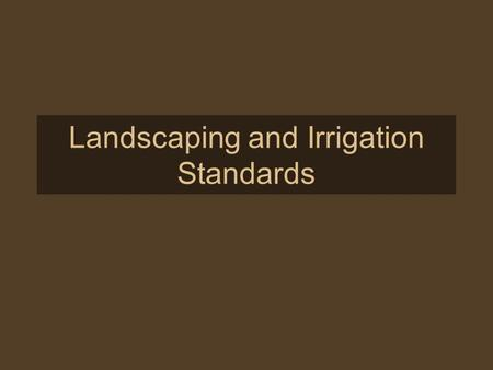 Landscaping and Irrigation Standards. Purpose The landscaping of all areas of the community is intended to: provide visual relief and delight complement.