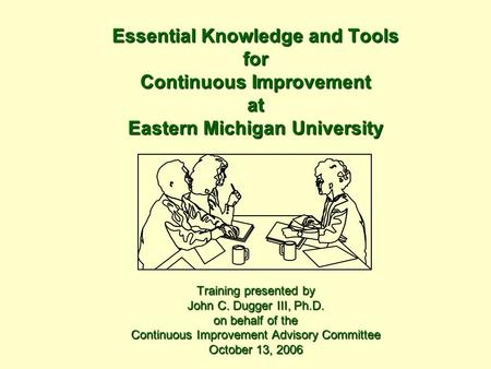 Essential Knowledge and Tools for Continuous Improvement at Eastern Michigan University Training presented by John C. Dugger III, Ph.D. on behalf of the.