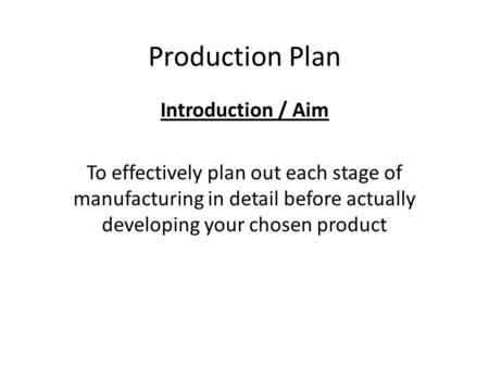 Production Plan Introduction / Aim To effectively plan out each stage of manufacturing in detail before actually developing your chosen product.