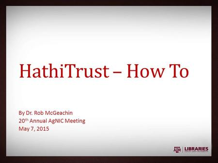 HathiTrust – How To By Dr. Rob McGeachin 20 th Annual AgNIC Meeting May 7, 2015.