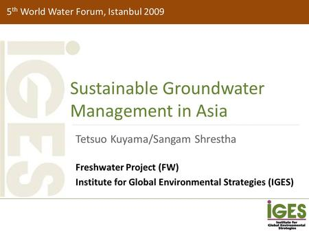 5 th World Water Forum, Istanbul 2009 Sustainable Groundwater Management in Asia Tetsuo Kuyama/Sangam Shrestha Freshwater Project (FW) Institute for Global.