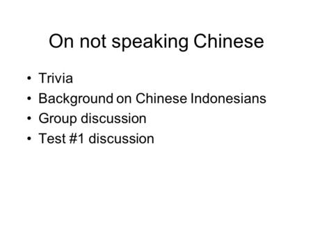 On not speaking Chinese Trivia Background on Chinese Indonesians Group discussion Test #1 discussion.