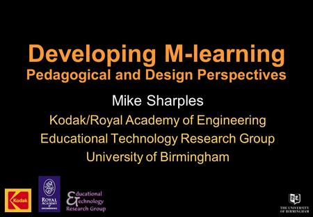Developing M-learning Pedagogical and Design Perspectives Mike Sharples Kodak/Royal Academy of Engineering Educational Technology Research Group University.