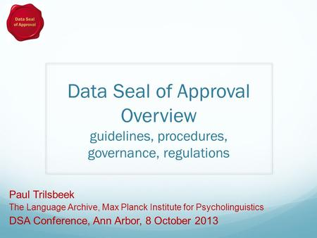Data Seal of Approval Overview guidelines, procedures, governance, regulations Paul Trilsbeek The Language Archive, Max Planck Institute for Psycholinguistics.