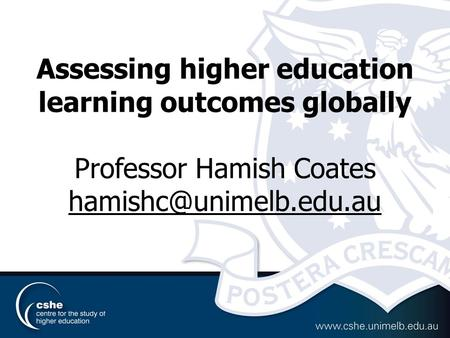 Assessing higher education learning outcomes globally Professor Hamish Coates