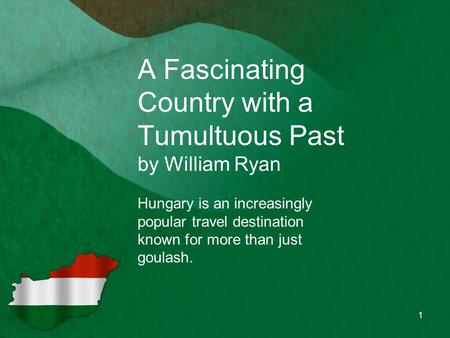 A Fascinating Country with a Tumultuous Past by William Ryan Hungary is an increasingly popular travel destination known for more than just goulash. 1.