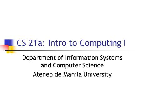 CS 21a: Intro to Computing I Department of Information Systems and Computer Science Ateneo de Manila University.
