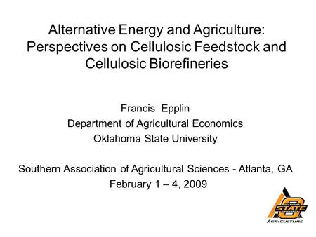 Alternative Energy and Agriculture: Perspectives on Cellulosic Feedstock and Cellulosic Biorefineries Francis Epplin Department of Agricultural Economics.