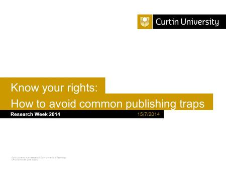 Curtin University is a trademark of Curtin University of Technology CRICOS Provider Code 00301J How to avoid common publishing traps Research Week 2014.