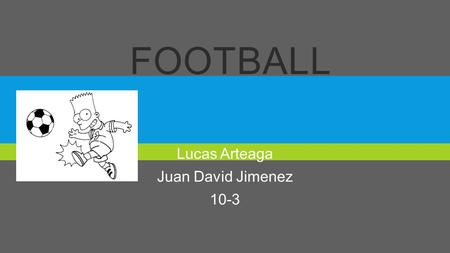 FOOTBALL Lucas Arteaga Juan David Jimenez 10-3. THE HISTORY  The history of football, known simply as football, is considered from 1863, year of foundation.