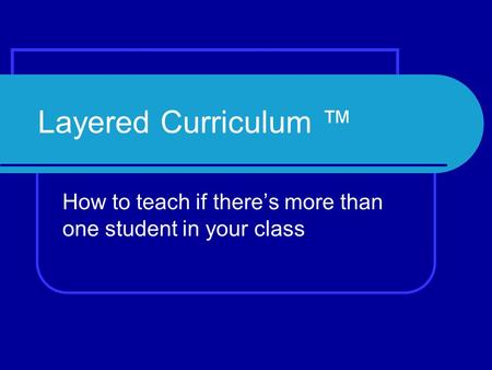 Layered Curriculum ™ How to teach if there's more than one student in your class.