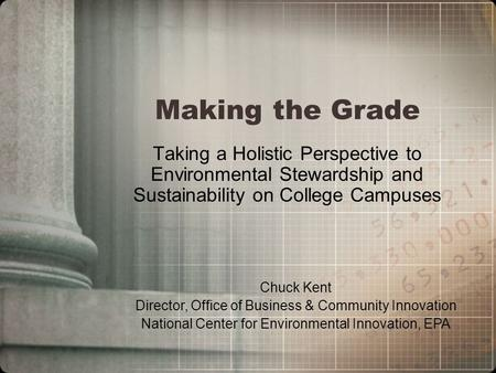Making the Grade Taking a Holistic Perspective to Environmental Stewardship and Sustainability on College Campuses Chuck Kent Director, Office of Business.
